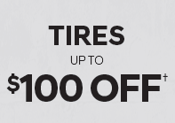 TIRES – UP TO $100 OFF